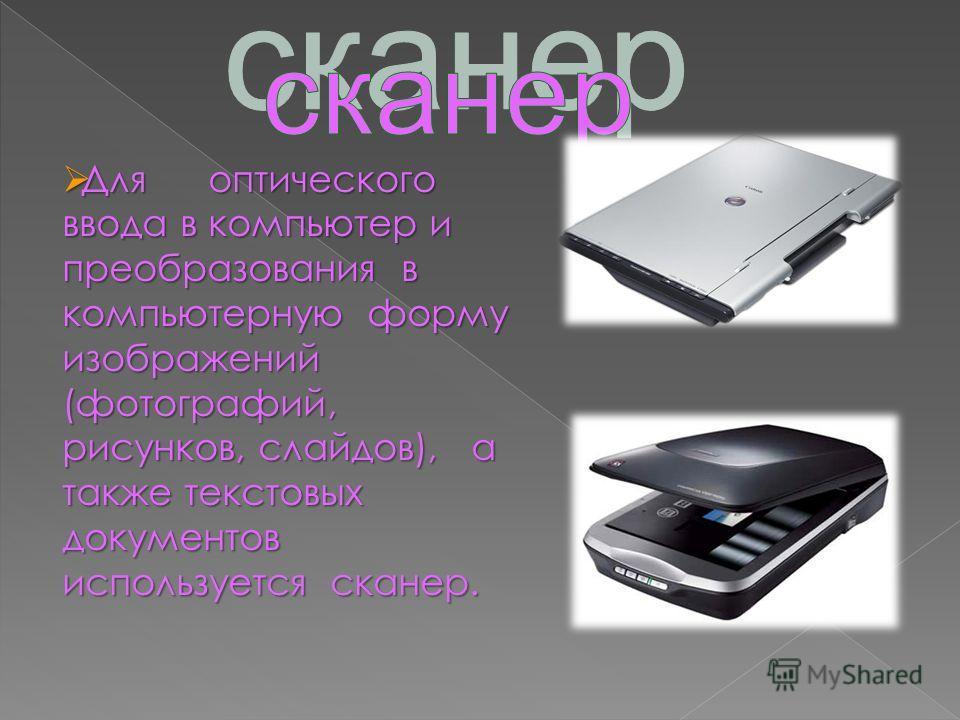 Для оптического ввода в компьютер и преобразования в компьютерную форму изображений (фотографий, рисунков, слайдов), а также текстовых документов используется сканер.