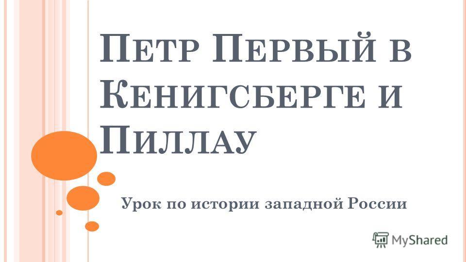 П ЕТР П ЕРВЫЙ В К ЕНИГСБЕРГЕ И П ИЛЛАУ Урок по истории западной России