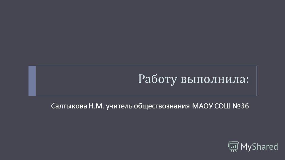Работу выполнила : Салтыкова Н. М. учитель обществознания МАОУ СОШ 36