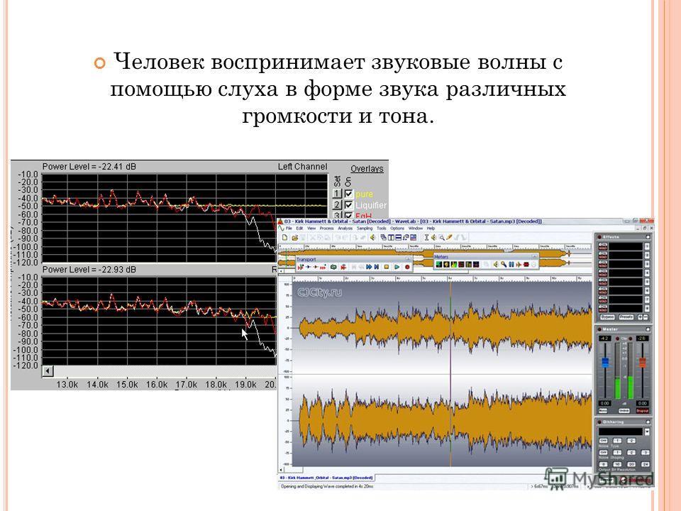 Человек воспринимает звуковые волны с помощью слуха в форме звука различных громкости и тона.