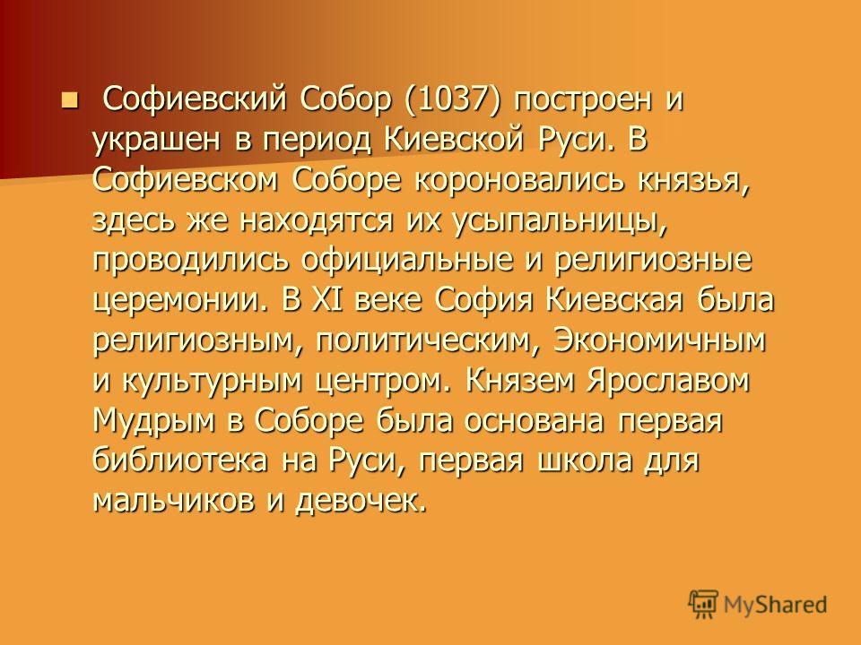 Софиевский Собор (1037) построен и украшен в период Киевской Руси. В Софиевском Соборе короновались князья, здесь же находятся их усыпальницы, проводились официальные и религиозные церемонии. В XI веке София Киевская была религиозным, политическим, Э