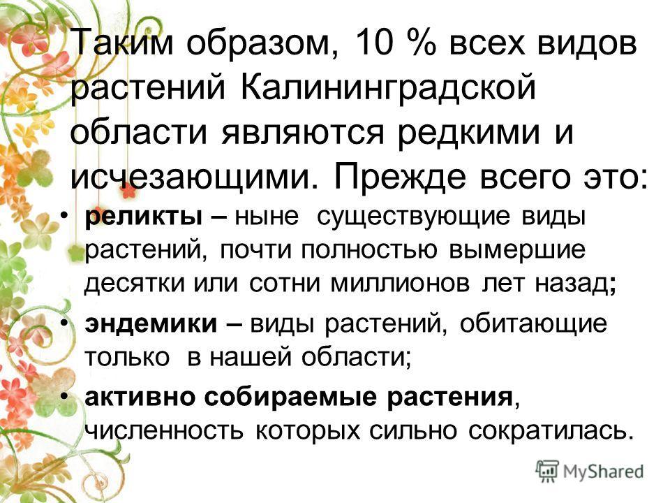 Таким образом, 10 % всех видов растений Калининградской области являются редкими и исчезающими. Прежде всего это: реликты – ныне существующие виды растений, почти полностью вымершие десятки или сотни миллионов лет назад; эндемики – виды растений, оби