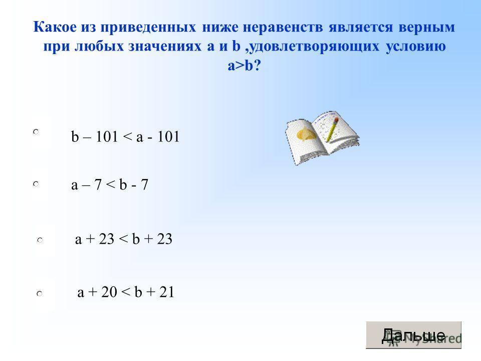 b – 101 < a - 101 a + 23 < b + 23 a + 20 < b + 21 a – 7 < b - 7 Какое из приведенных ниже неравенств является верным при любых значениях а и b,удовлетворяющих условию а>b?