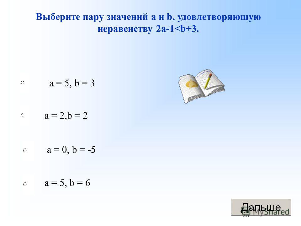 а = 5, b = 3 а = 2,b = 2 а = 0, b = -5 а = 5, b = 6 Выберите пару значений а и b, удовлетворяющую неравенству 2а-1