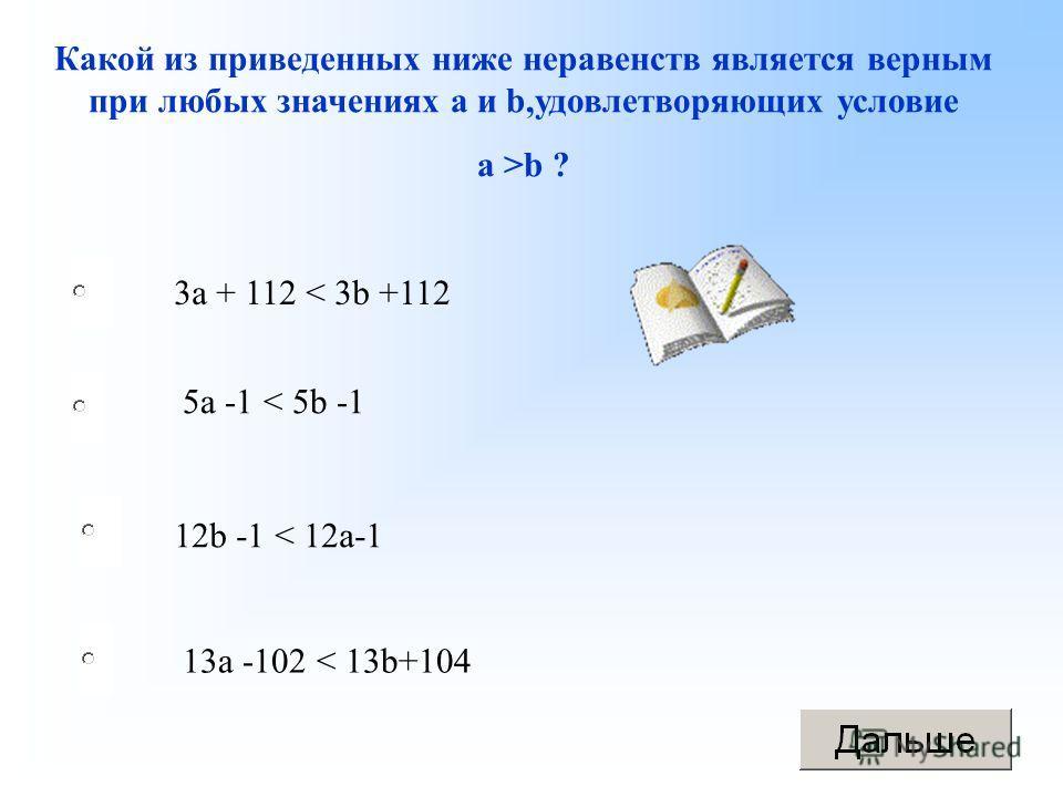 12b -1 < 12a-1 5a -1 < 5b -1 13a -102 < 13b+104 3a + 112 < 3b +112 Какой из приведенных ниже неравенств является верным при любых значениях а и b,удовлетворяющих условие а >b ?