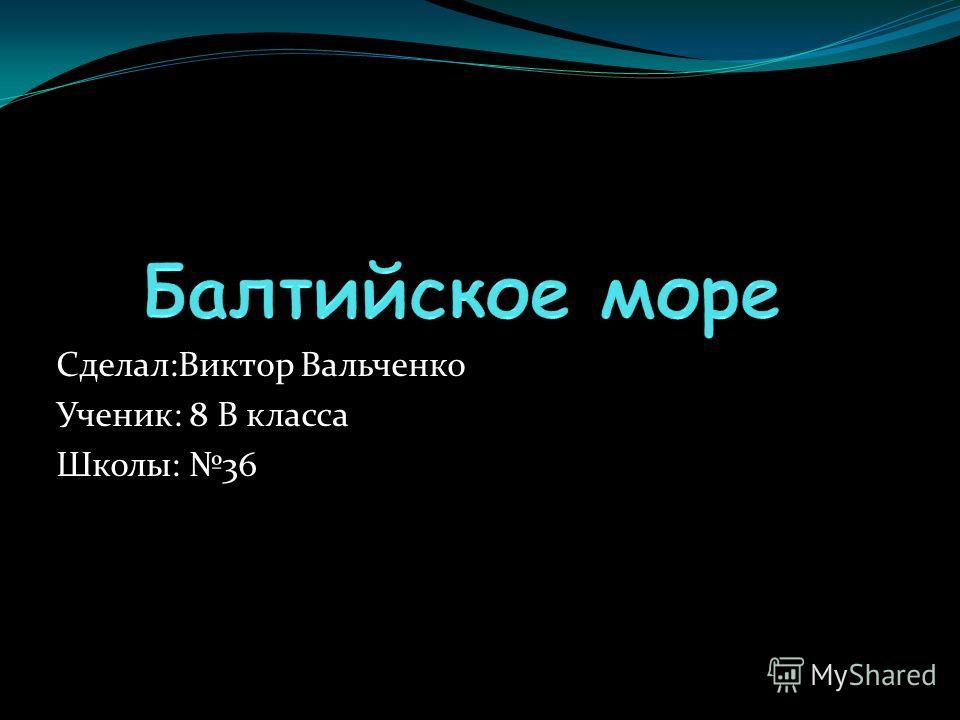 Сделал:Виктор Вальченко Ученик: 8 В класса Школы: 36