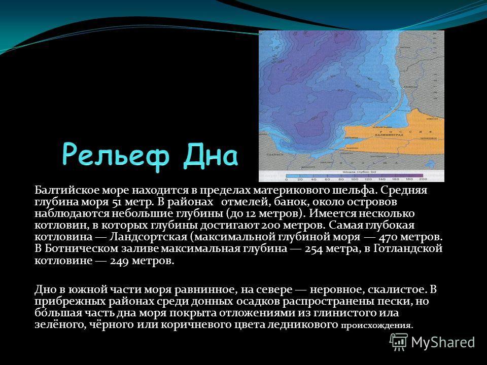Балтийское море находится в пределах материкового шельфа. Средняя глубина моря 51 метр. В районах отмелей, банок, около островов наблюдаются небольшие глубины (до 12 метров). Имеется несколько котловин, в которых глубины достигают 200 метров. Самая г