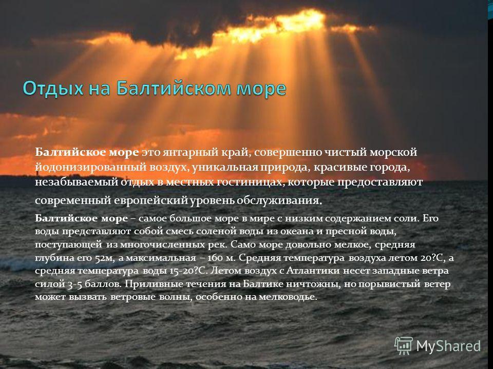 Балтийское море это янтарный край, совершенно чистый морской йодонизированный воздух, уникальная природа, красивые города, незабываемый отдых в местных гостиницах, которые предоставляют современный европейский уровень обслуживания. Балтийское море –