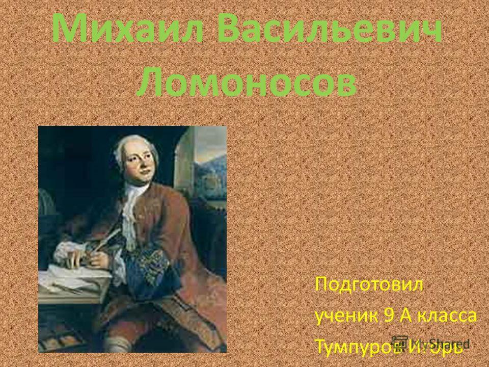 Михаил Васильевич Ломоносов Подготовил ученик 9 А класса Тумпуров Игорь