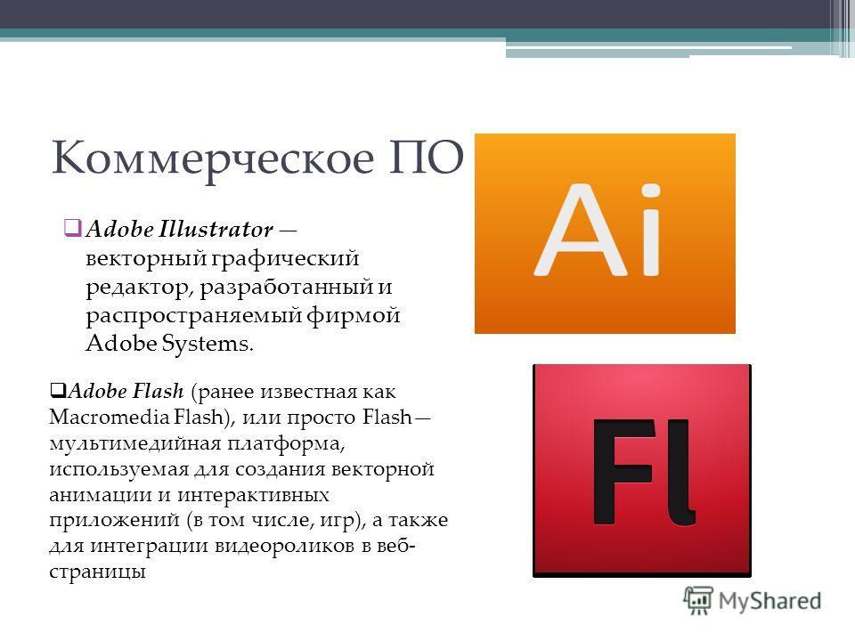 Коммерческое ПО Adobe Illustrator векторный графический редактор, разработанный и распространяемый фирмой Adobe Systems. Adobe Flash (ранее известная как Macromedia Flash), или просто Flash мультимедийная платформа, используемая для создания векторно