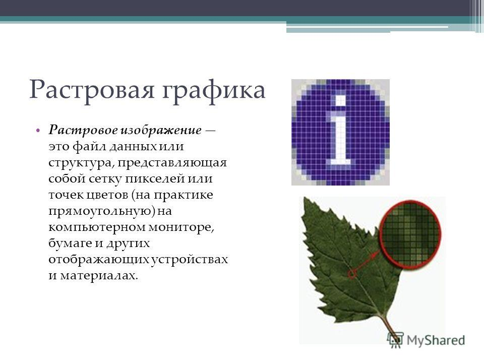 Растровая графика Растровое изображение это файл данных или структура, представляющая собой сетку пикселей или точек цветов (на практике прямоугольную) на компьютерном мониторе, бумаге и других отображающих устройствах и материалах.