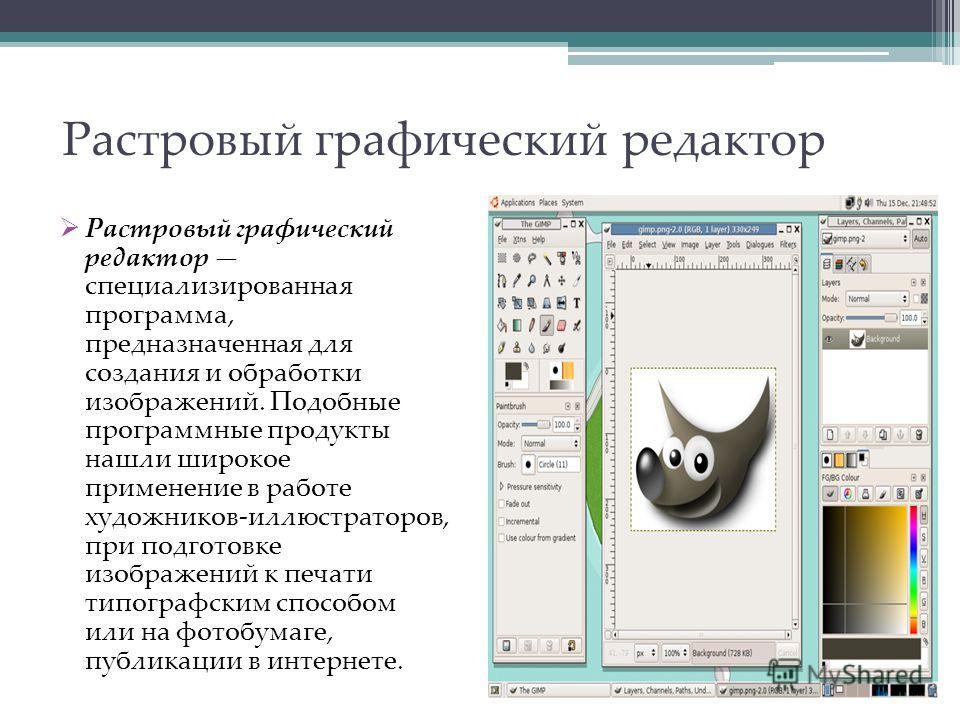 Растровый графический редактор Растровый графический редактор специализированная программа, предназначенная для создания и обработки изображений. Подобные программные продукты нашли широкое применение в работе художников-иллюстраторов, при подготовке