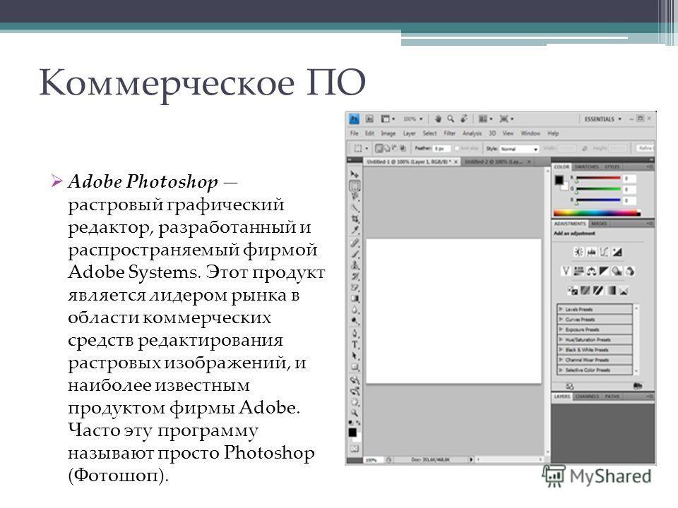 Коммерческое ПО Adobe Photoshop растровый графический редактор, разработанный и распространяемый фирмой Adobe Systems. Этот продукт является лидером рынка в области коммерческих средств редактирования растровых изображений, и наиболее известным проду