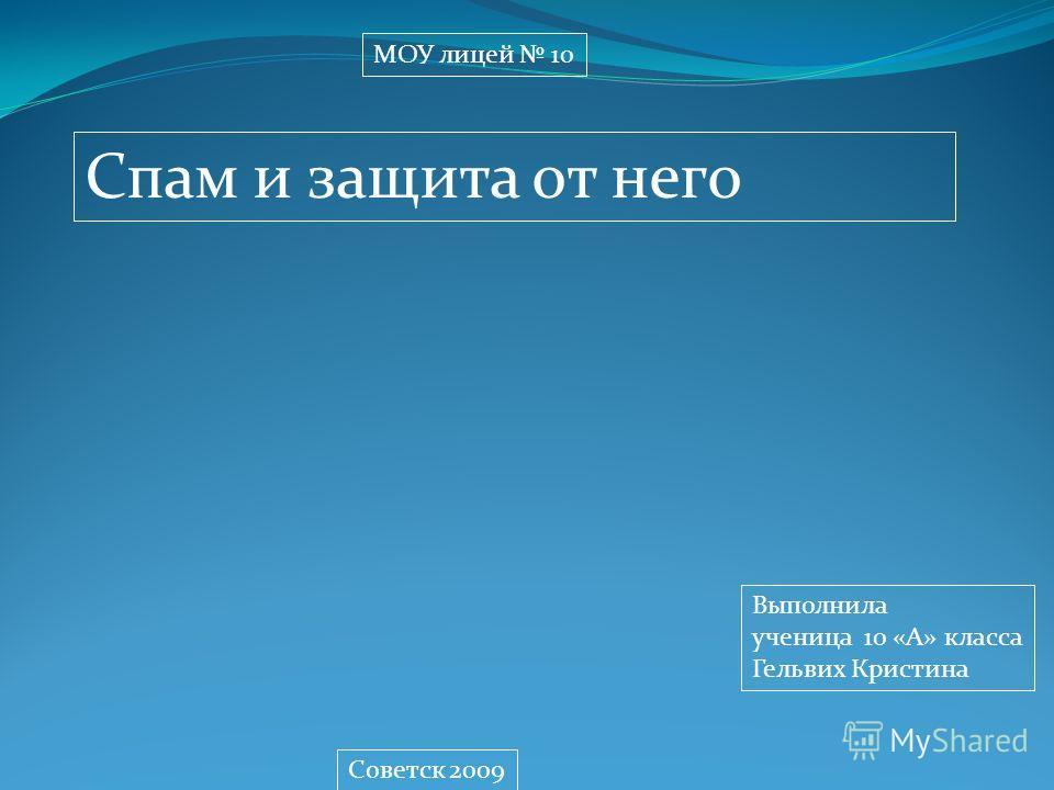 МОУ лицей 10 Спам и защита от него Выполнила ученица 10 «А» класса Гельвих Кристина Советск 2009
