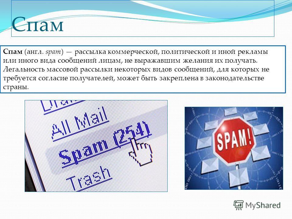Спам Спам (англ. spam) рассылка коммерческой, политической и иной рекламы или иного вида сообщений лицам, не выражавшим желания их получать. Легальность массовой рассылки некоторых видов сообщений, для которых не требуется согласие получателей, может