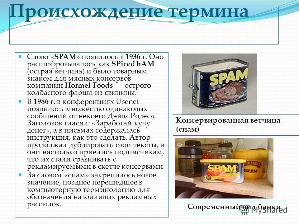 Происхождение термина Слово «SPAM» появилось в 1936 г. Оно расшифровывалось как SPiced hAM (острая ветчина) и было товарным знаком для мясных консервов компании Hormel Foods острого колбасного фарша из свинины. В 1986 г. в конференциях Usenet появило