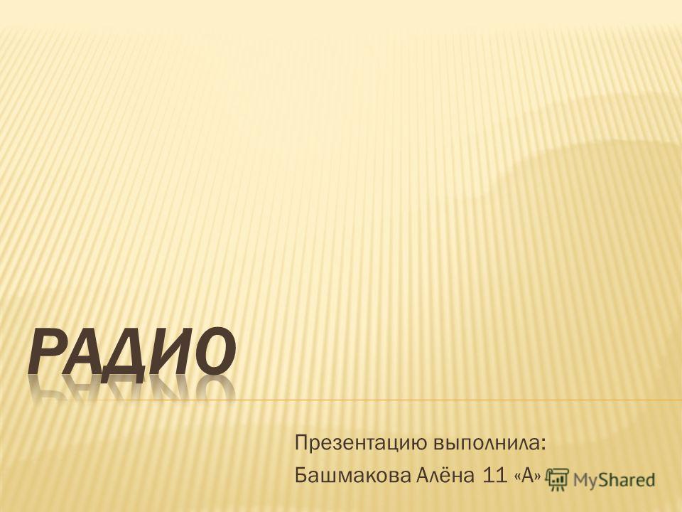 Презентацию выполнила: Башмакова Алёна 11 «А»