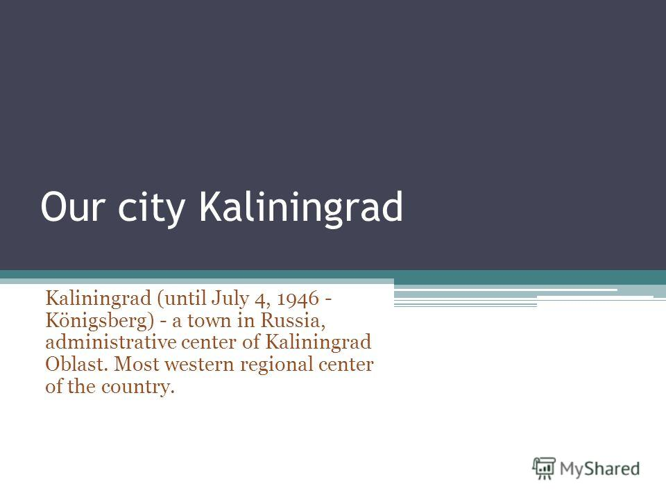 Our city Kaliningrad Kaliningrad (until July 4, 1946 - Königsberg) - a town in Russia, administrative center of Kaliningrad Oblast. Most western regional center of the country.