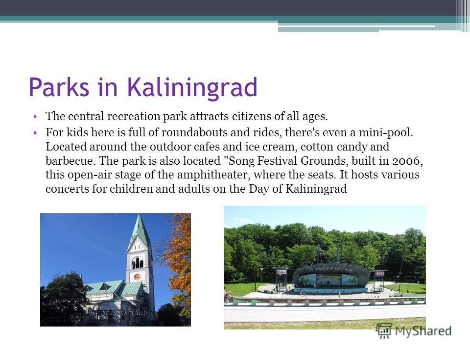 Parks in Kaliningrad The central recreation park attracts citizens of all ages. For kids here is full of roundabouts and rides, there's even a mini-pool. Located around the outdoor cafes and ice cream, cotton candy and barbecue. The park is also loca