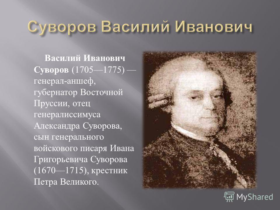 Василий Иванович Суворов (17051775) генерал - аншеф, губернатор Восточной Пруссии, отец генералиссимуса Александра Суворова, сын генерального войскового писаря Ивана Григорьевича Суворова (16701715), крестник Петра Великого.