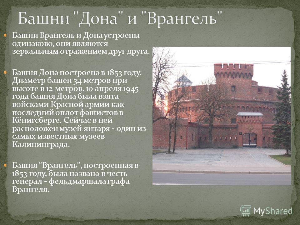 Башни Врангель и Дона устроены одинаково, они являются зеркальным отражением друг друга. Башня Дона построена в 1853 году. Диаметр башен 34 метров при высоте в 12 метров. 10 апреля 1945 года башня Дона была взята войсками Красной армии как последний