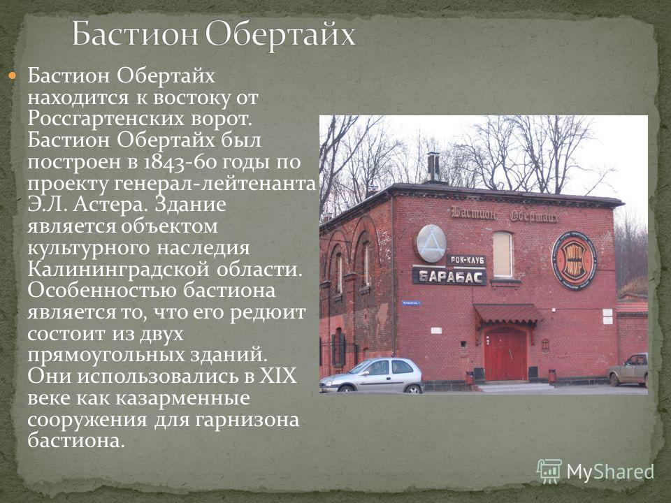 Бастион Обертайх находится к востоку от Россгартенских ворот. Бастион Обертайх был построен в 1843-60 годы по проекту генерал-лейтенанта Э.Л. Астера. Здание является объектом культурного наследия Калининградской области. Особенностью бастиона являетс