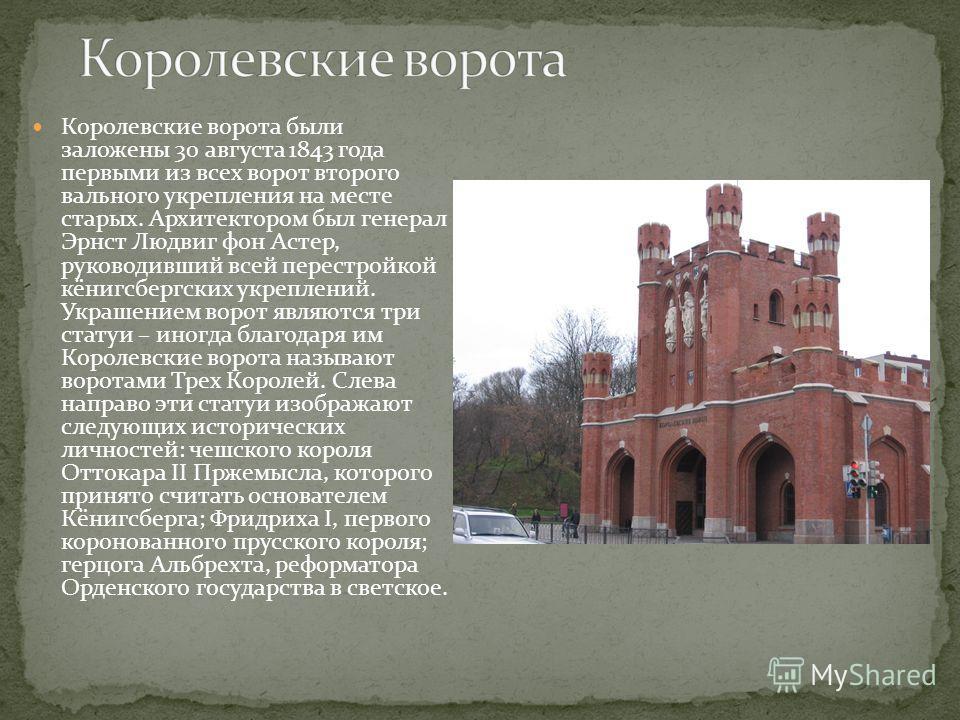 Королевские ворота были заложены 30 августа 1843 года первыми из всех ворот второго вального укрепления на месте старых. Архитектором был генерал Эрнст Людвиг фон Астер, руководивший всей перестройкой кёнигсбергских укреплений. Украшением ворот являю