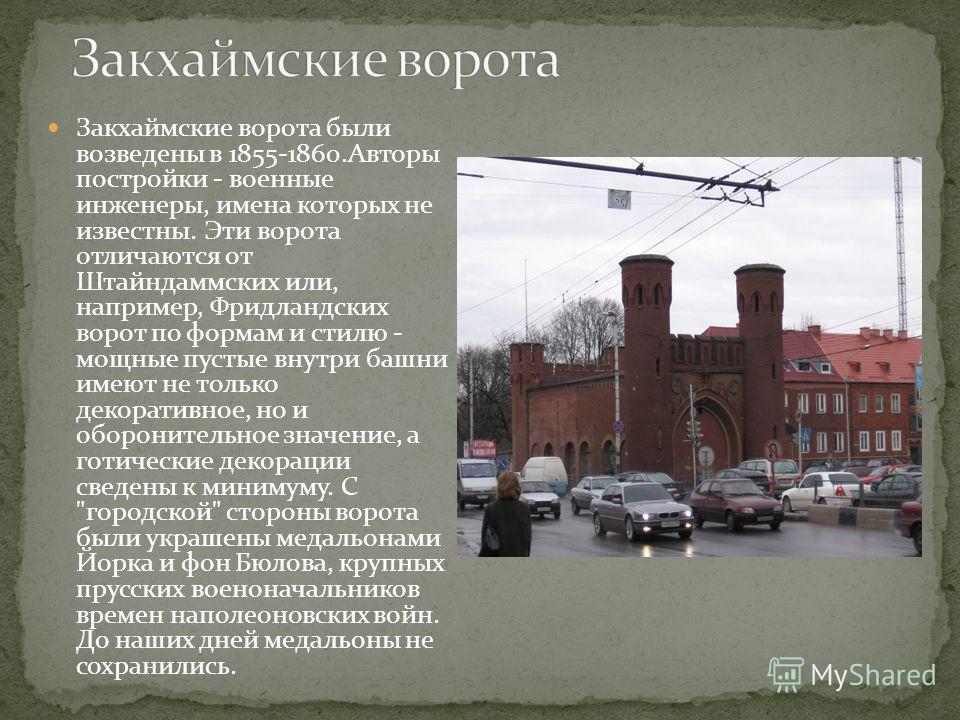 Закхаймские ворота были возведены в 1855-1860.Авторы постройки - военные инженеры, имена которых не известны. Эти ворота отличаются от Штайндаммских или, например, Фридландских ворот по формам и стилю - мощные пустые внутри башни имеют не только деко