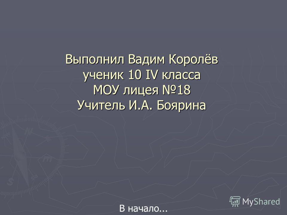 Выполнил Вадим Королёв ученик 10 IV класса МОУ лицея 18 Учитель И.А. Боярина В начало...