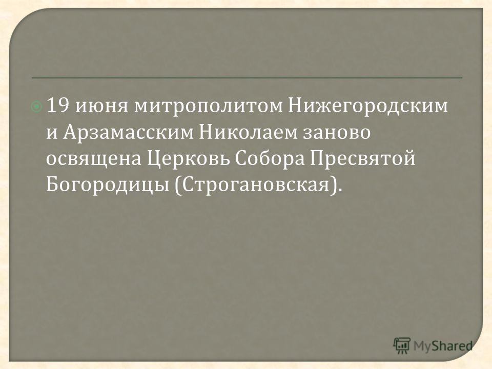 19 июня митрополитом Нижегородским и Арзамасским Николаем заново освящена Церковь Собора Пресвятой Богородицы ( Строгановская ).