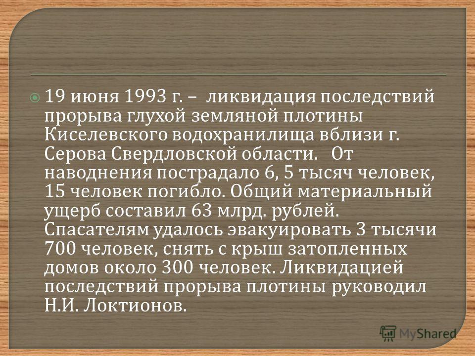 19 июня 1993 г. – ликвидация последствий прорыва глухой земляной плотины Киселевского водохранилища вблизи г. Серова Свердловской области. От наводнения пострадало 6, 5 тысяч человек, 15 человек погибло. Общий материальный ущерб составил 63 млрд. руб