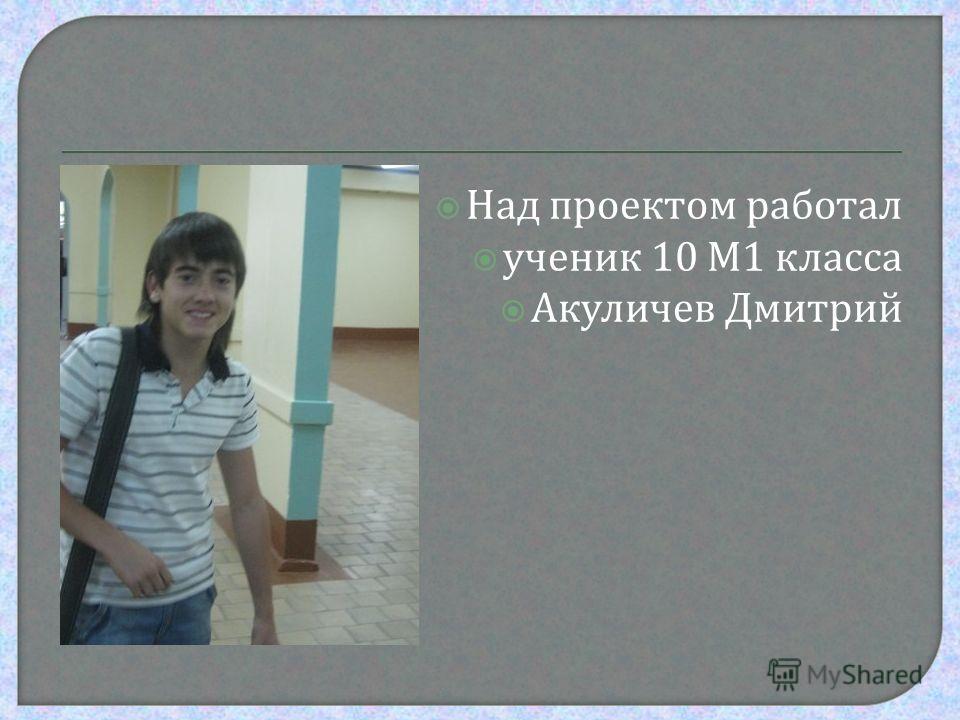 Над проектом работал ученик 10 М 1 класса Акуличев Дмитрий
