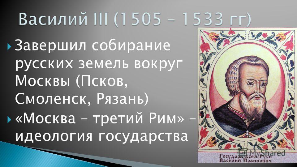 Завершил собирание русских земель вокруг Москвы (Псков, Смоленск, Рязань) «Москва – третий Рим» – идеология государства