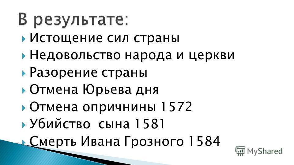 Истощение сил страны Недовольство народа и церкви Разорение страны Отмена Юрьева дня Отмена опричнины 1572 Убийство сына 1581 Смерть Ивана Грозного 1584
