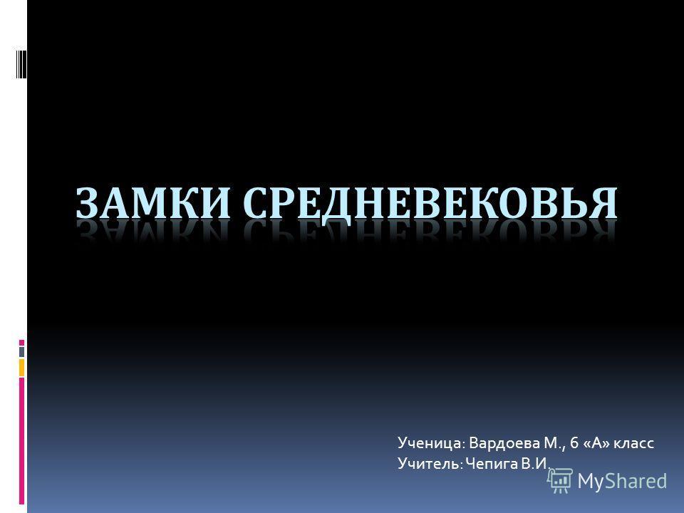 Ученица: Вардоева М., 6 «А» класс Учитель: Чепига В.И.