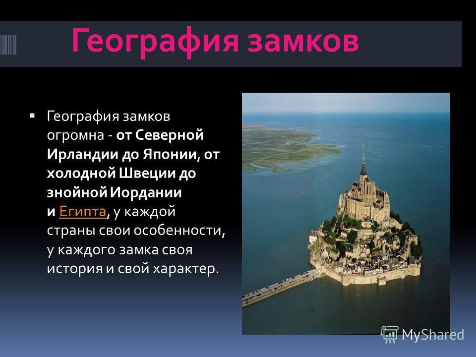 География замков География замков огромна - от Северной Ирландии до Японии, от холодной Швеции до знойной Иордании и Египта, у каждой страны свои особенности, у каждого замка своя история и свой характер.Египта