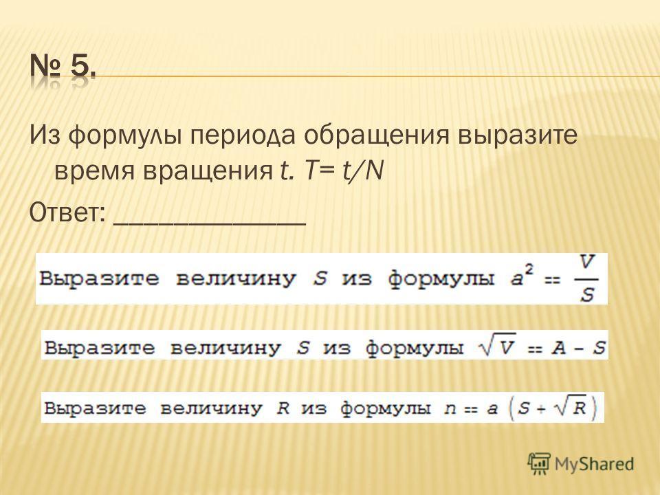 Из формулы периода обращения выразите время вращения t. T= t/N Ответ: _____________