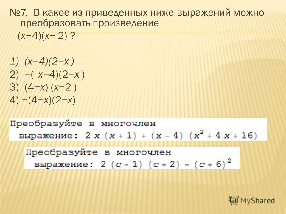 7. В какое из приведенных ниже выражений можно преобразовать произведение (x4)(x 2) ? 1) (x4)(2x ) 2) (x4)(2x ) 3) (4x) (x2 ) 4) (4x)(2x)