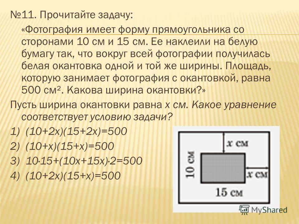 11. Прочитайте задачу: «Фотография имеет форму прямоугольника со сторонами 10 см и 15 см. Ее наклеили на белую бумагу так, что вокруг всей фотографии получилась белая окантовка одной и той же ширины. Площадь, которую занимает фотография с окантовкой,