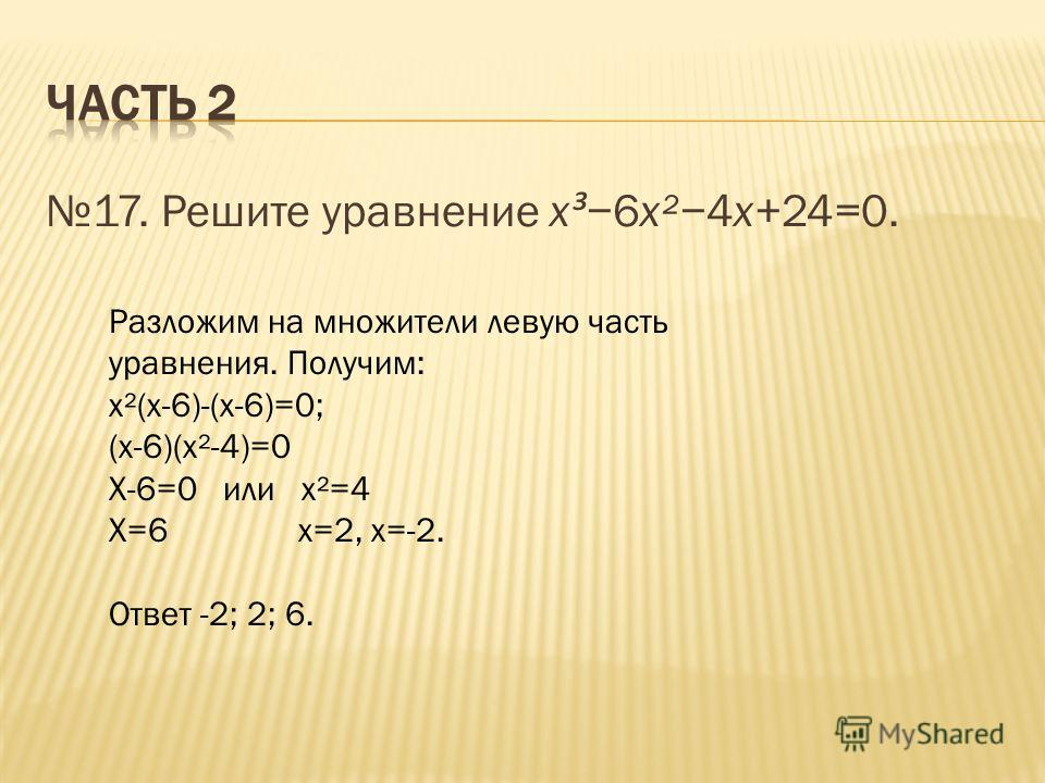 17. Решите уравнение x ³6x²4x+24=0. Разложим на множители левую часть уравнения. Получим: х²(х-6)-(х-6)=0; (х-6)(х²-4)=0 Х-6=0 или х²=4 Х=6 х=2, х=-2. Ответ -2; 2; 6.