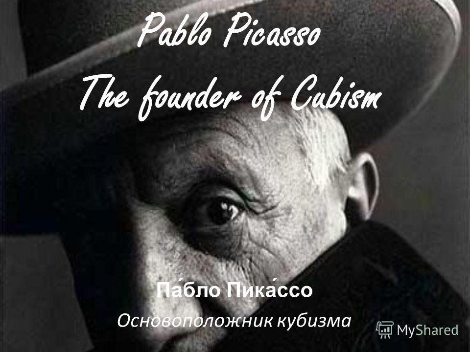Pablo Picasso The founder of Cubism Па́бло Пика́ссо Основоположник кубизма