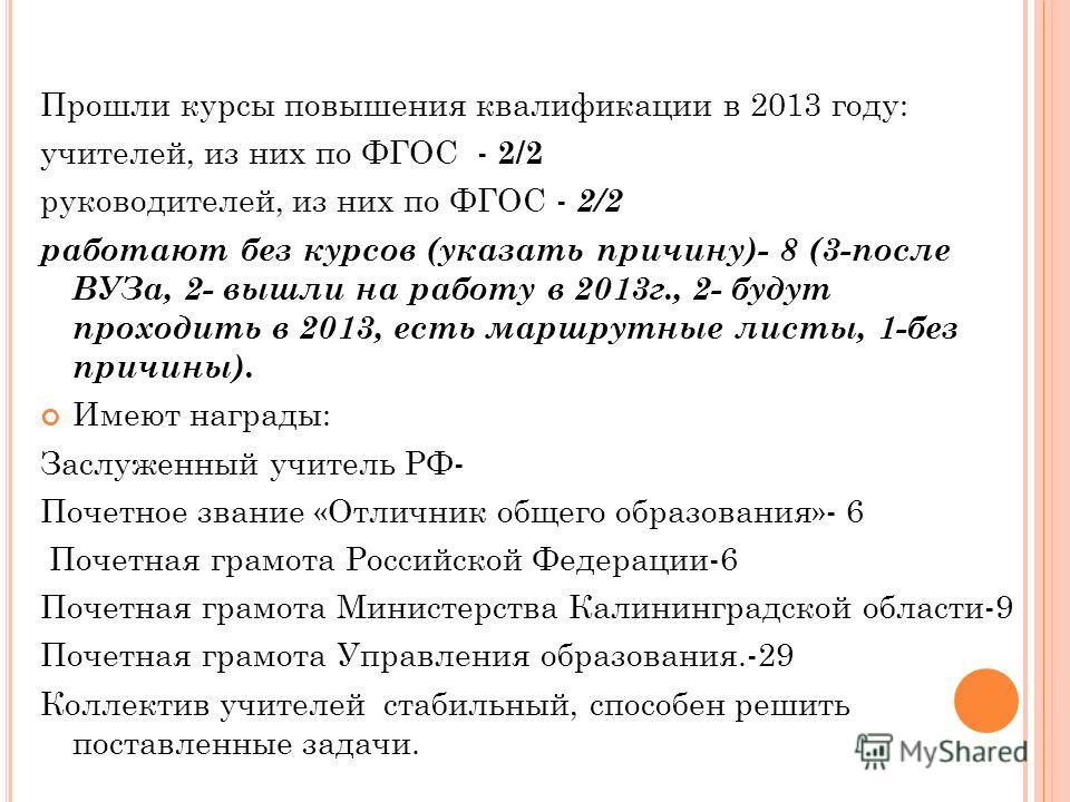 Прошли курсы повышения квалификации в 2013 году: учителей, из них по ФГОС - 2/2 руководителей, из них по ФГОС - 2/2 работают без курсов (указать причину)- 8 (3-после ВУЗа, 2- вышли на работу в 2013г., 2- будут проходить в 2013, есть маршрутные листы,
