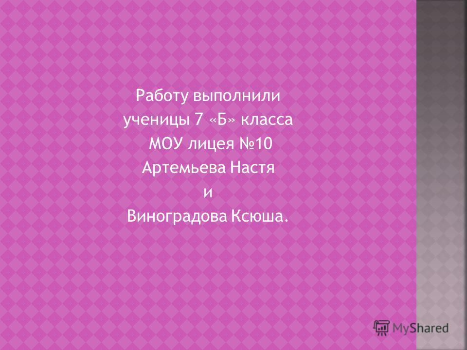 Работу выполнили ученицы 7 «Б» класса МОУ лицея 10 Артемьева Настя и Виноградова Ксюша.