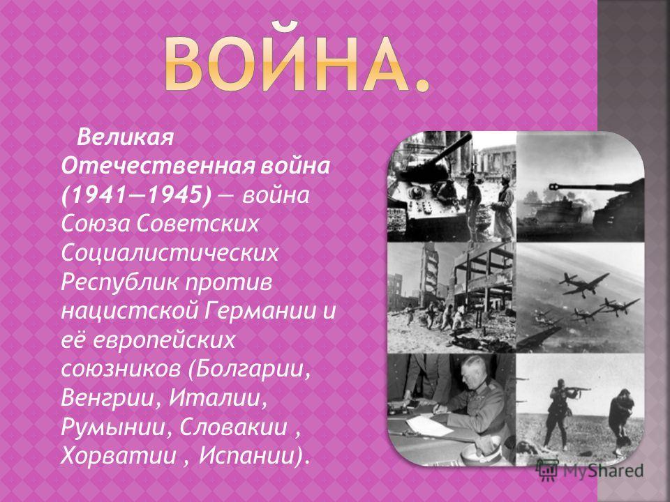 Великая Отечественная война (19411945) война Союза Советских Социалистических Республик против нацистской Германии и её европейских союзников (Болгарии, Венгрии, Италии, Румынии, Словакии, Хорватии, Испании).