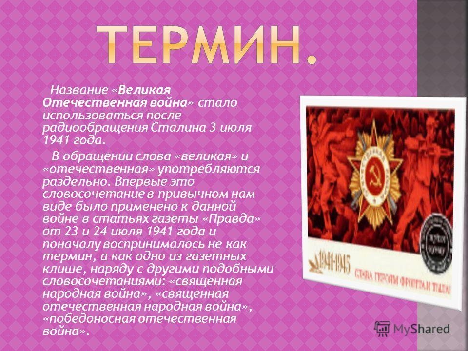 Название «Великая Отечественная война» стало использоваться после радиообращения Сталина 3 июля 1941 года. В обращении слова «великая» и «отечественная» употребляются раздельно. Впервые это словосочетание в привычном нам виде было применено к данной