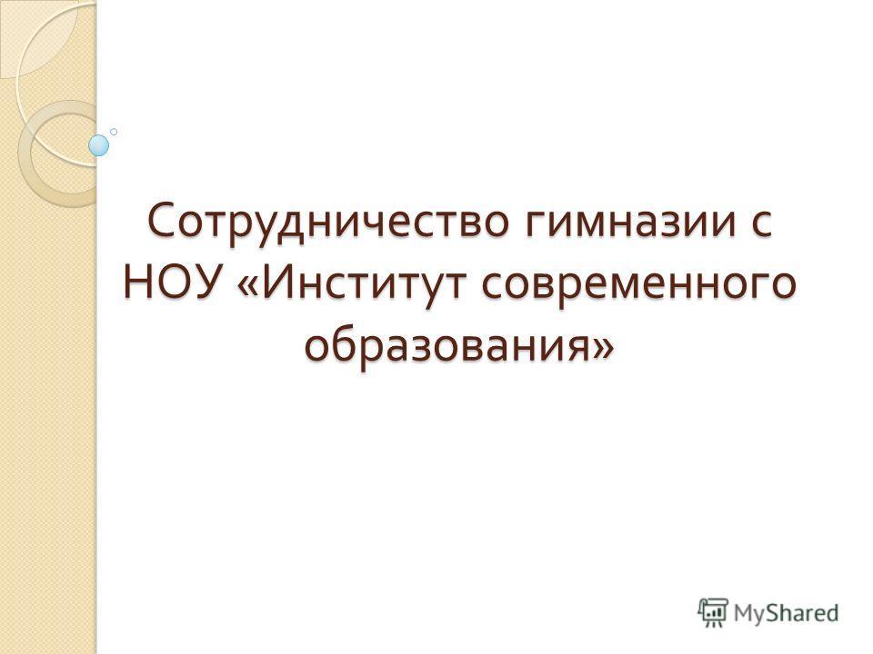 Сотрудничество гимназии с НОУ « Институт современного образования »