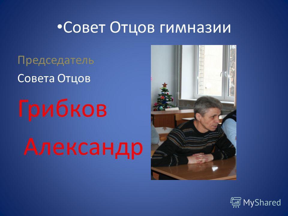 Совет Отцов гимназии Председатель Совета Отцов Грибков Александр