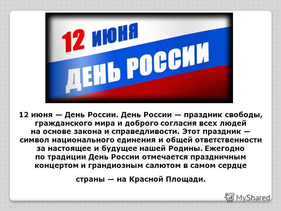 12 июня День России. День России праздник свободы, гражданского мира и доброго согласия всех людей на основе закона и справедливости. Этот праздник символ национального единения и общей ответственности за настоящее и будущее нашей Родины. Ежегодно по