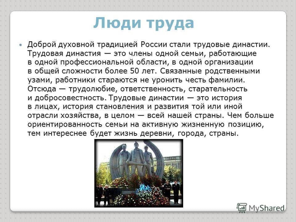 Люди труда Доброй духовной традицией России стали трудовые династии. Трудовая династия это члены одной семьи, работающие в одной профессиональной области, в одной организации в общей сложности более 50 лет. Связанные родственными узами, работники ста