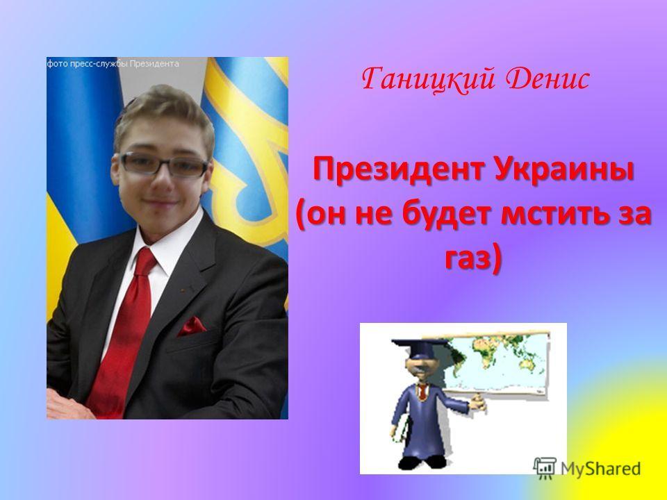 Ганицкий Денис Президент Украины (он не будет мстить за газ)